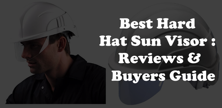 Best Hard Hat Sun Visor : Reviews & Buyers Guide