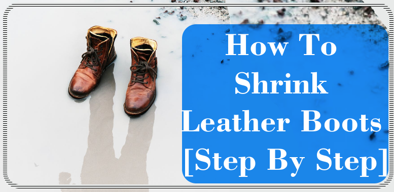 How To Shrink Leather Boots [Step By Step]