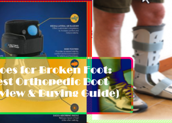 5 Top Shoes for Broken Foot: Best Orthopedic Boot (Review & Buying Guide)