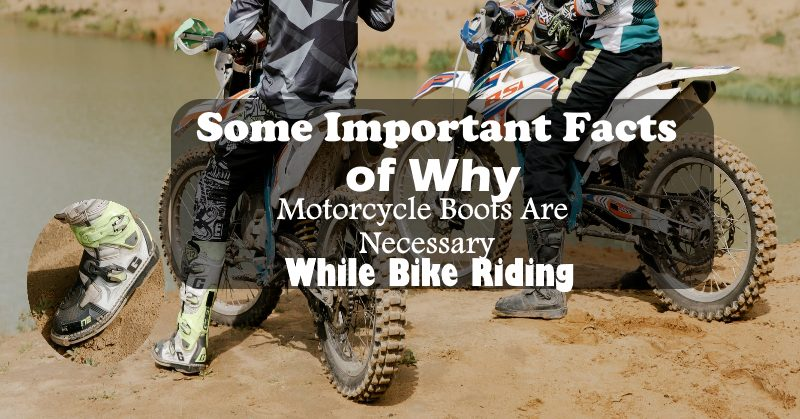 Some Important Facts of Why Motorcycle Boots Are Necessary While Bike Riding