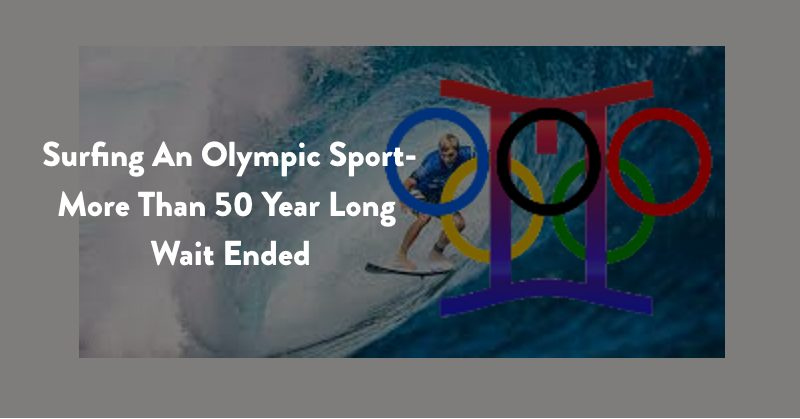 Surfing An Olympic Sport-More Than 50 Year Long Wait Ended
